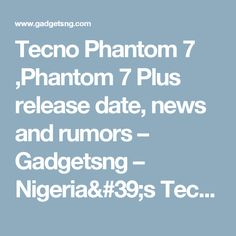 Tecno Phantom 7 ,Phantom 7 Plus release date, news and rumors – Gadgetsng – Nigeria's Tech Blog