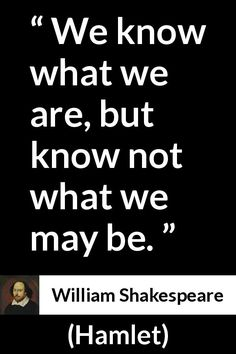 William Shakespeare - Hamlet - We know what we are, but know not what we may be.