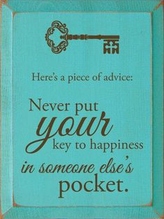 Here's a piece of advice: Never put your key to happiness in someone else's pocket. Love Me Quotes, Sign Quotes, Amazing Quotes, Quotes To Live By, Funny Quotes, Daily Quotes, Life Advice, Good Advice, Life Tips