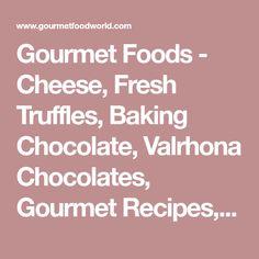 Gourmet Foods - Cheese, Fresh Truffles, Baking Chocolate, Valrhona Chocolates, Gourmet Recipes, Gourmet Food Gifts - Gourmet Food World