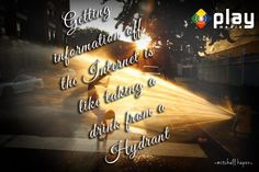 """""""Getting information off the Internet is like taking a drink from a fire hydrant.""""  -Mitchell Kapor"""