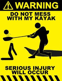 WARNING do not mess with my kayak - serious injury will occur
