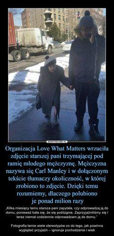 """Organizacja Love What Matters wrzuciła zdjęcie starszej pani trzymającej pod ramię młodego mężczyznę. Mężczyzna nazywa się Carl Manley i w dołączonym tekście tłumaczy okoliczność, w której zrobiono to zdjęcie. Dzięki temu rozumiemy, dlaczego polubiono je ponad milion razy – """"Kilka miesięcy temu starsza pani zapytała, czy odprowadzą ją do domu, ponieważ bała się, że się poślizgnie. Zaprzyjaźniliśmy się i teraz niemal codziennie odprowadzam ją do domu.""""Fotografia łamie wiele stereotypów co do… Keep Smiling, True Stories, Everything, Geek Stuff, Inspirational Quotes, Lol, Memes, Funny, Happy"""