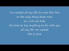 True ~ Ryan Cabrera. These lyrics describe half of my life.