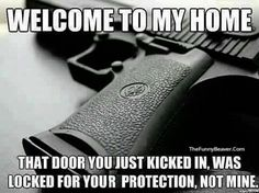Welcome to my home. That door you just kicked in, was locked for your protection, not mine. Police Humor Our officers may look tough but they also have a sense of Humor. Safety And Security, Home Security Systems, Gun Quotes, Home Protection, Family Protection, Gun Rights, Home Defense, Gun Control, Survival Prepping