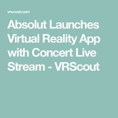 Absolut Launches Virtual Reality App with Concert Live Stream - VRScout