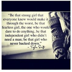 be the strong girl that everyone knew would make it through the worst. be that fearless girl, the one who would dare to do anything, be that independent girl who didn't need a man; be that girl who never backed down