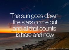 The sun goes down, the stars come out, and all that counts is here and now