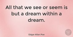 "Edgar Allan Poe: ""All that we see or seem is but a dream within a dream."" #Inspirational #Life #quotes #quotetab #quotes #quotetab"