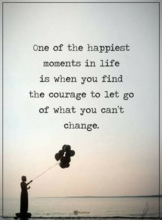 Let Go Quotes One of the happiest moments in life is when you find the courage to let go of what you can't change.