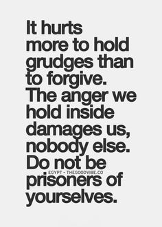 It hurts more to hold grudges than to forgive. The anger we hold inside damages us, nobody else. Do not be prisoners of yourselves.