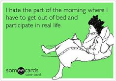 I hate the part of the morning where I have to get out of bed and participate in real life.