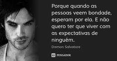 Porque quando as pessoas veem bondade, esperam por ela. E não quero ter que viver com as expectativas de ninguém. — Damon Salvatore
