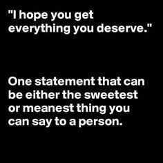 I hope you get everything you deserve. One statement that can be either the sweetest or meanest thing you can say to a person. Great Quotes, Quotes To Live By, Me Quotes, Funny Quotes, Inspirational Quotes, Im Happy Quotes, Karma Quotes Truths, Writer Quotes, Reality Quotes