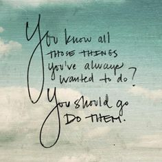 You know all those things you wanted to do? You should do them. ~ Unknown
