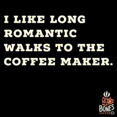 I like long romantic walks to the coffee maker.
