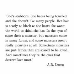 Some monsters are just fairies that are scared to be loved. And sometimes they are the ones that deserve love most. -A.R. Lucas                                                                                                                                                                                 More