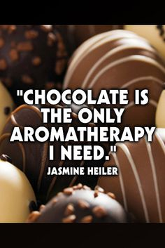 """Chocolate is the only aromatherapy I need."" Jasmine Heiler   www.dark-chocolate-diet.com"