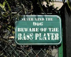 Never mind the dog Beware of the Bass player.