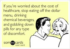 If you're worried about the cost of healthcare, stop eating off the dollar menu, drinking chemical beverages, and gobbling down pills for any type of discomfort.