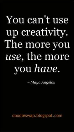 You can't use up creativity. The more you use, the more you have. -Angela Mayou