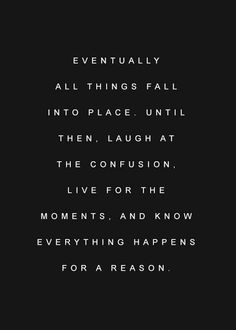 """Eventually all things fall into place. Until then, laugh at the confusion, live for the moments,  know everything happens for a reason."""