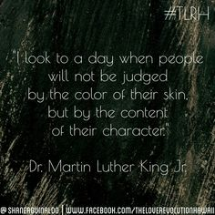 """""""I look to a day when people will not be judged by the color of their skin, but by the content of their character.""""  - Dr. Martin Luther King Jr.   #TLRH"""