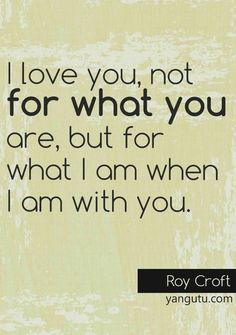 I love you, not for what you are, but for what I am when I am with you, ~ Roy Croft <3 Love Sayings #quotes, #love, #sayings, https://apps.facebook.com/yangutu