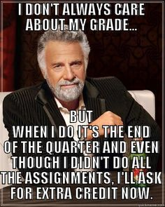 I DON'T ALWAYS CARE ABOUT MY GRADE... - I DON'T ALWAYS CARE ABOUT MY GRADE... BUT WHEN I DO IT'S THE END OF THE QUARTER AND EVEN THOUGH I DIDN'T DO ALL THE ASSIGNMENTS, I'LL ASK FOR EXTRA CREDIT NOW. The Most Interesting Man In The World