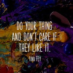 """Do your thing and don't care if they like it."" - Tina Fey http://www.oprah.com/quote-list/Quotes-About-Following-Your-Dreams--Finding-Your-Passion_4"