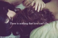There is nothing that love can't fix <3 That's the truth!