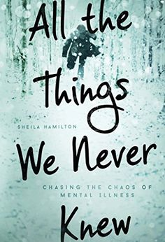 All the Things We Never Knew: Chasing the Chaos of Mental Illness by [Hamilton, Sheila]