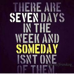 """""""There are seven days in the week and someday isn't one of them."""" Love this."""