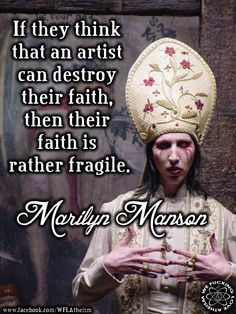 "Marilyn Manson: ""If they think that an artist can destroy their faith, then their faith is rather fragile. "" Source: https://en.wikiquote.org/wiki/Marilyn_Manson#Religion 
