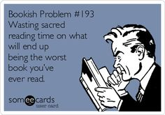 Bookish Problem #193 Wasting sacred reading time on what will end up being the worst book you've ever read.