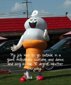 """""""My #job was to go #outside in a #giant #milkshake #costume and #dance and #sing in the 90 degree #weather everyday."""" #quote #worst #career #summer #ice #cream"""