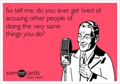 So tell me, do you ever get tired of accusing other people of doing the very same things you do?