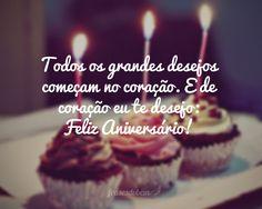 Todos os grandes desejos começam no coração. E de coração eu te desejo: Feliz Aniversário!