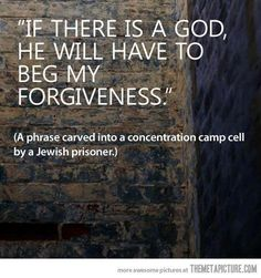 If there is a god, he will have to beg my forgiveness-  A phrase carved into a concentration camp cell by a Jewish prisoner #god