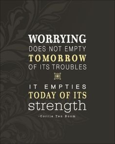 Worrying does not empty tomorrow of its troubles...