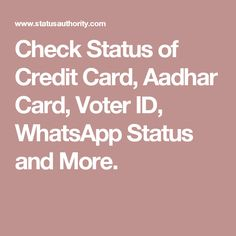 Check Status of Credit Card, Aadhar Card, Voter ID, WhatsApp Status and More.