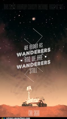 We began as wanderers and we are wanderers still.