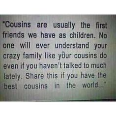 """""""Cousins are usually the first friends we have as children. No one will ever understand your crazy family like your cousins do even if you haven't talked too much lately. Share this if you have the best cousins in the world."""" [I do.I REALLY do] Cute Quotes, Great Quotes, Quotes To Live By, Funny Quotes, Inspirational Quotes, Random Quotes, Fun Sayings, Quotable Quotes, Perfect Sayings"""