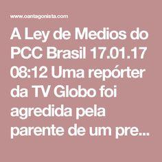 A Ley de Medios do PCC  Brasil 17.01.17 08:12 Uma repórter da TV Globo foi agredida pela parente de um presidiário em Minas Gerais.  É a versão do PCC da Ley de Medios.