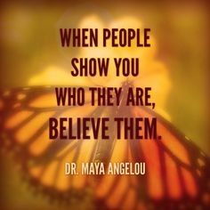 When people show you who they are, believe them. Don't believe what your eyes want to see.