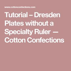 Tutorial – Dresden Plates without a Specialty Ruler — Cotton Confections
