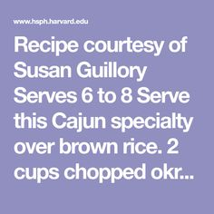 Recipe courtesy of Susan Guillory Serves 6 to 8 Serve this Cajun specialty over brown rice. 2 cups chopped okra 4 tablespoons sesame oil 1 large onion, chopped 2 stalks celery, chopped ½ swe…