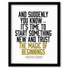 And suddenly you know -- it's time to start something new and trust the magic of beginnings. - Master Eckhart