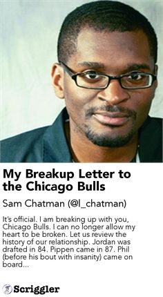 My Breakup Letter to the Chicago Bulls by Sam Chatman (@l_chatman) https://scriggler.com/detailPost/story/65007 It's official. I am breaking up with you, Chicago Bulls. I can no longer allow my heart to be broken. Let us review the history of our relationship. Jordan was drafted in 84. Pippen came in 87. Phil (before his bout with insanity) came on board...