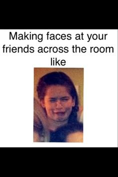 YES BUT THEN SOMEONE ELSE LOOKS AT U WHILE UR MAKING FACES AND THEN THE PERSON STARTS LAUGHING